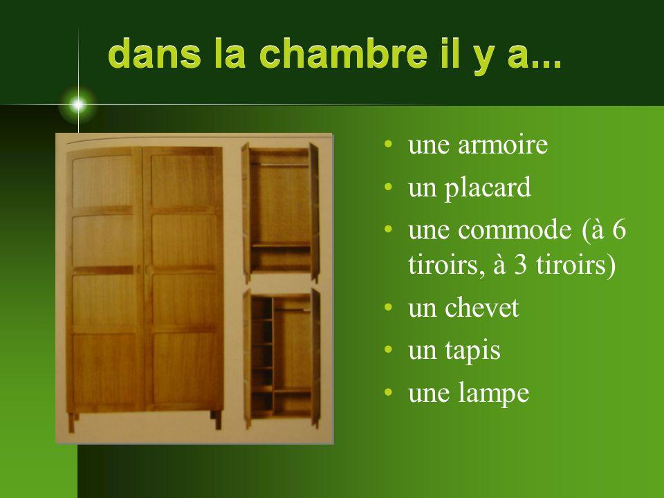 dans la chambre il y a... une armoire un placard une commode (à 6 tiroirs, à 3 tiroirs) un chevet un tapis une lampe