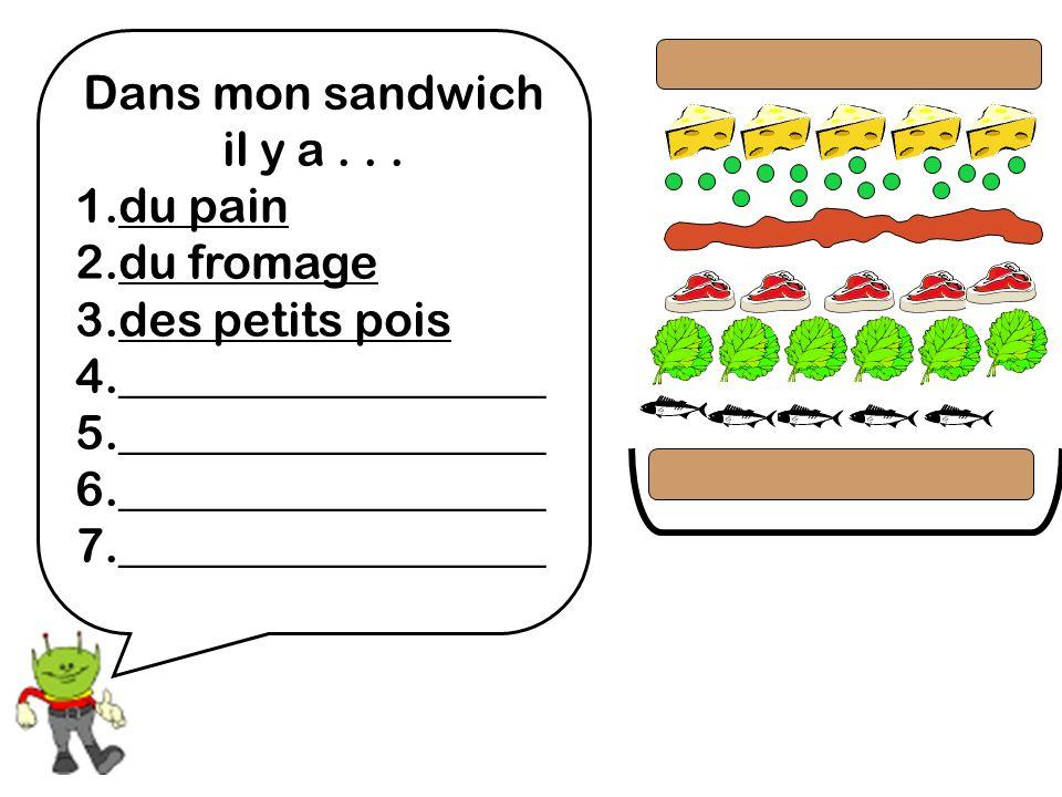 Dans mon sandwich il y a... 1.du pain 2.du fromage 3.des petits pois 4.__________________ 5.__________________ 6.__________________ 7.________________