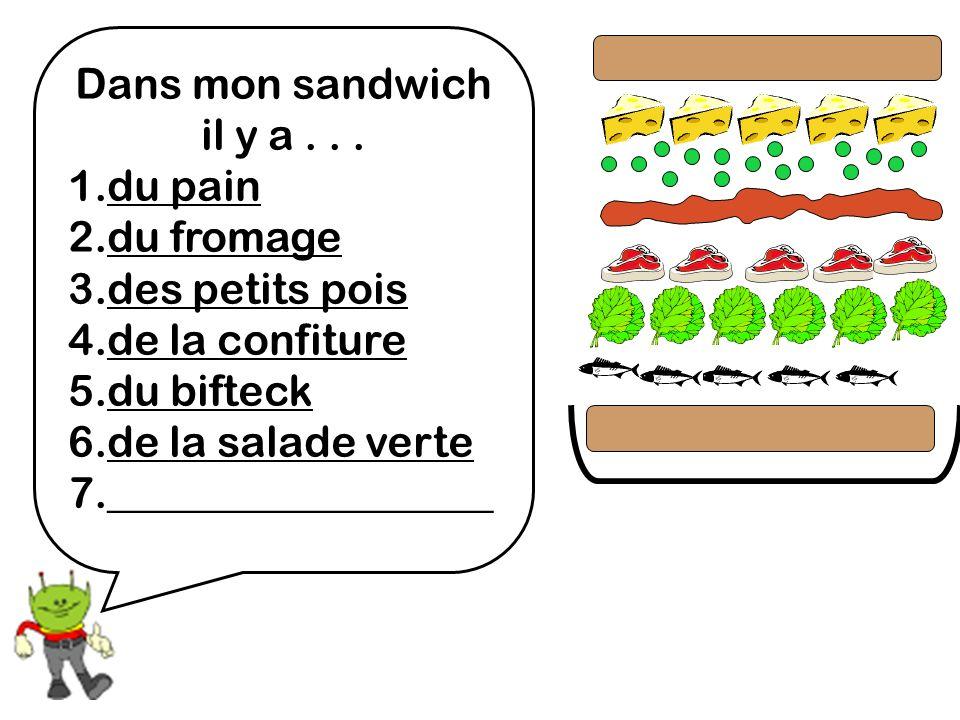 Dans mon sandwich il y a... 1.du pain 2.du fromage 3.des petits pois 4.de la confiture 5.du bifteck 6.de la salade verte 7.__________________