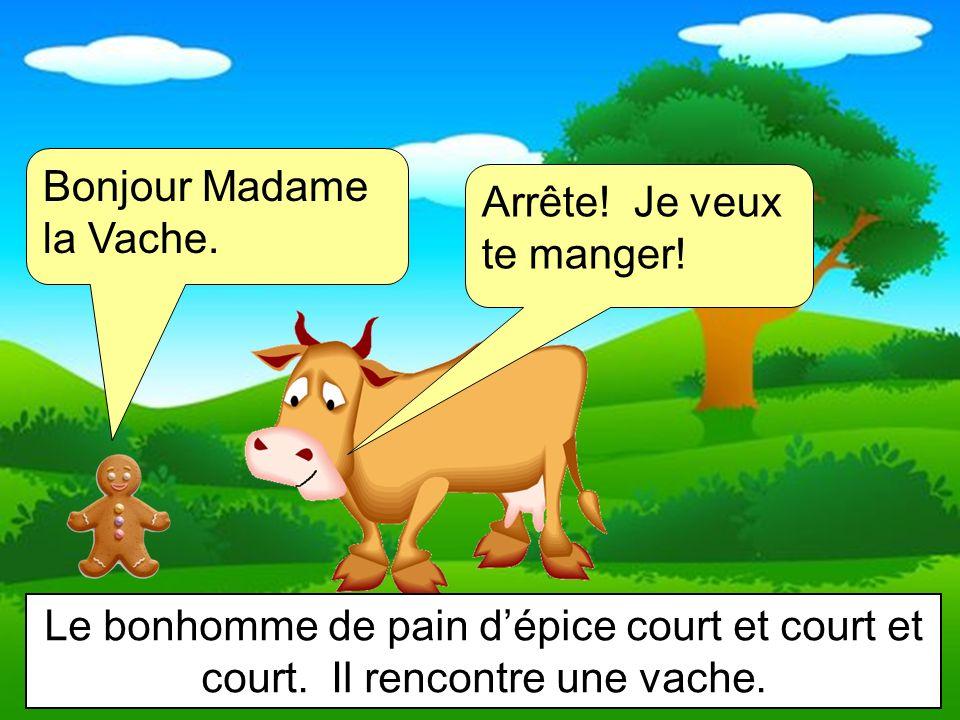 Bonjour Madame la Vache. Arrête! Je veux te manger! Le bonhomme de pain dépice court et court et court. Il rencontre une vache.