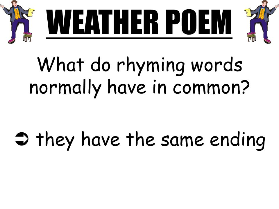 WEATHER POEM What do rhyming words normally have in common? they have the same ending