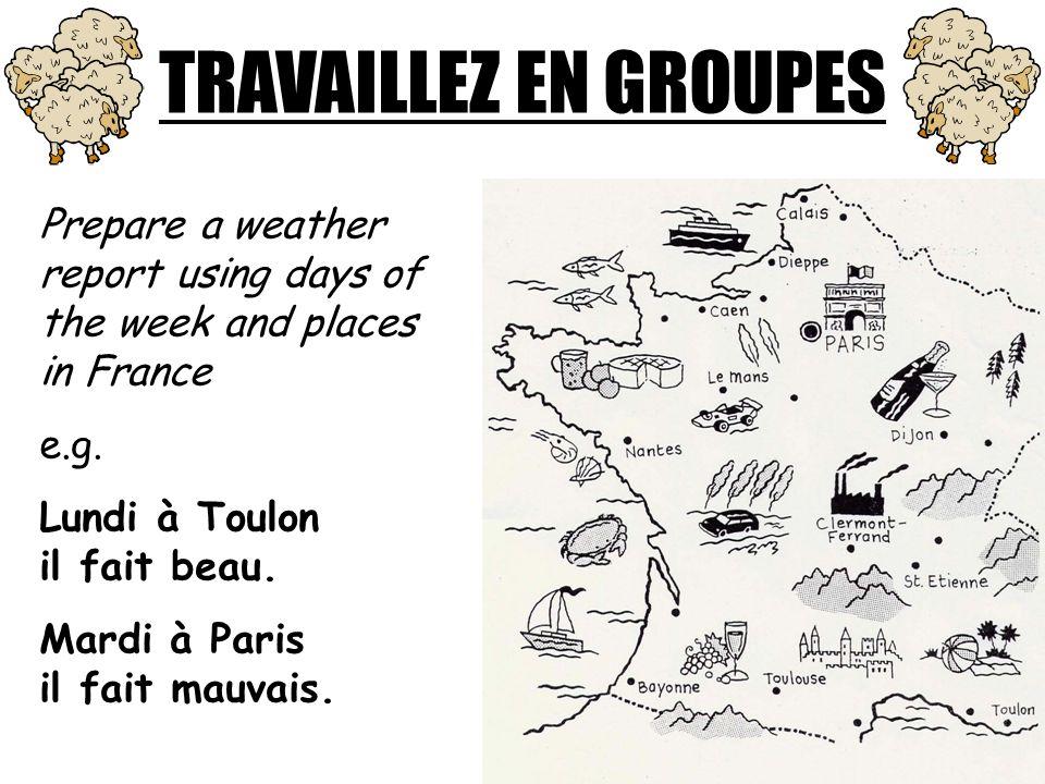 TRAVAILLEZ EN GROUPES Prepare a weather report using days of the week and places in France e.g. Lundi à Toulon il fait beau. Mardi à Paris il fait mau