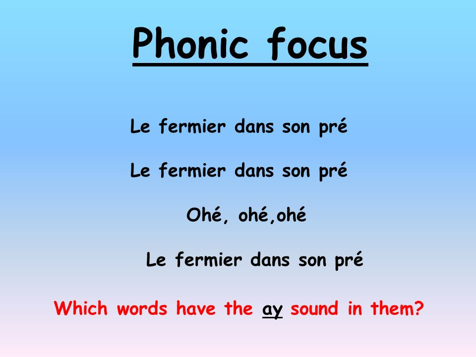 Phonic focus Le fermier dans son pré Ohé, ohé,ohé Le fermier dans son pré Which words have the ay sound in them?