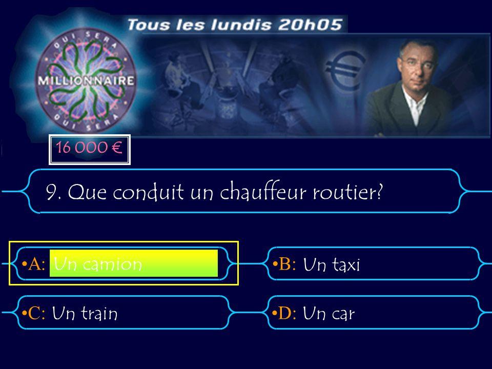 A:B: D:C: 9. Que conduit un chauffeur routier Un trainUn car Un camion Un taxi 16 000
