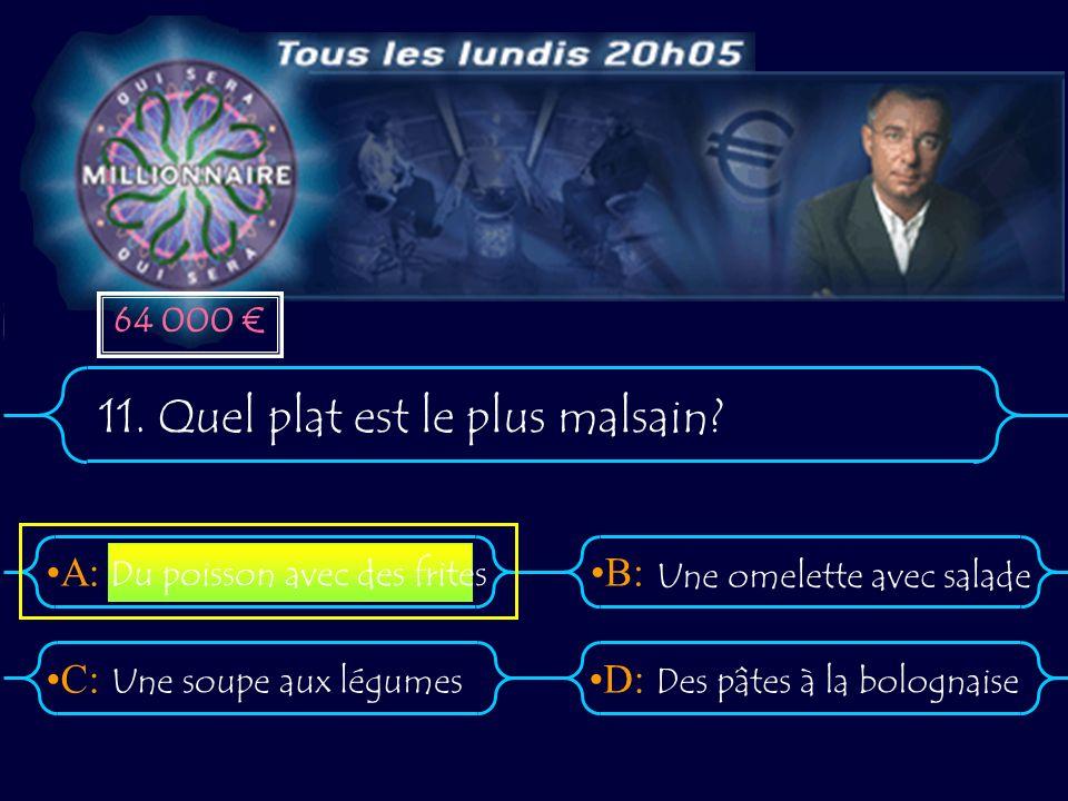 A:B: D:C: 11. Quel plat est le plus malsain? Une soupe aux légumesDes pâtes à la bolognaise Du poisson avec des frites Une omelette avec salade 64 000