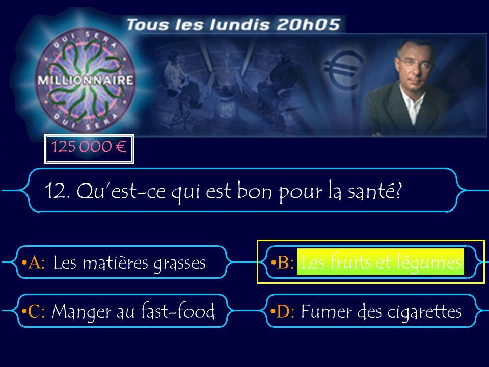 A:B: D:C: 12. Quest-ce qui est bon pour la santé? Les matières grasses Manger au fast-foodFumer des cigarettes Les fruits et légumes 125 000