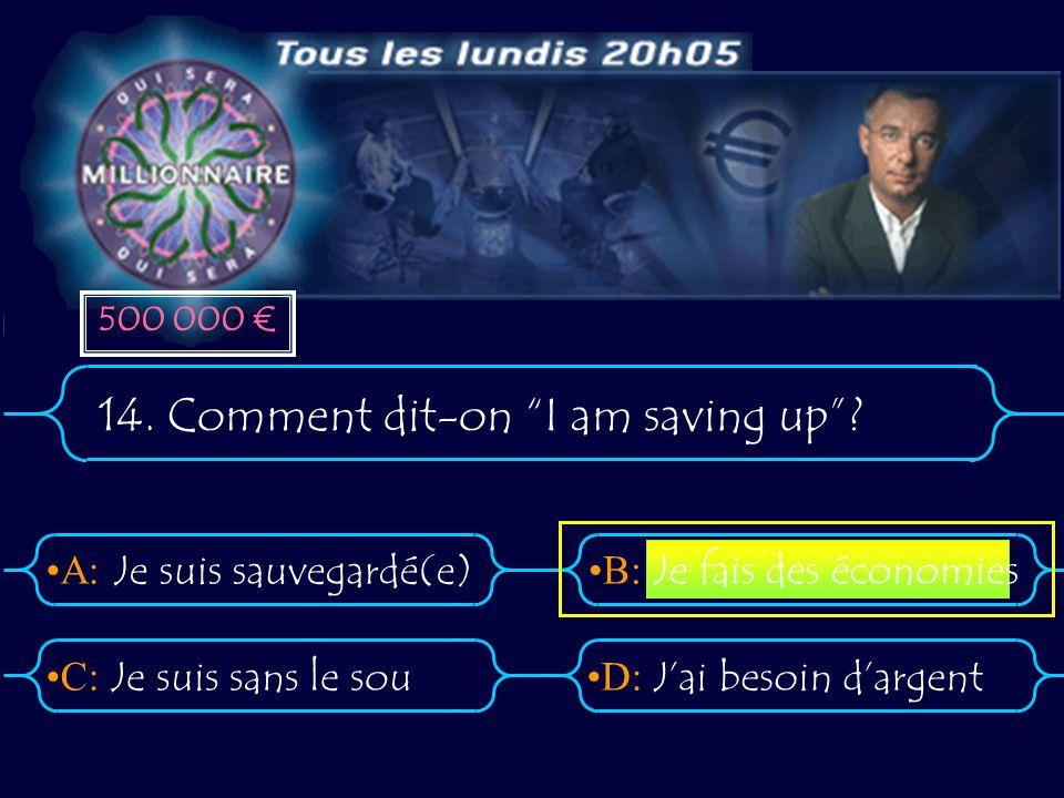 A:B: D:C: 14. Comment dit-on I am saving up? Je suis sauvegardé(e) Je suis sans le souJai besoin dargent Je fais des économies 500 000