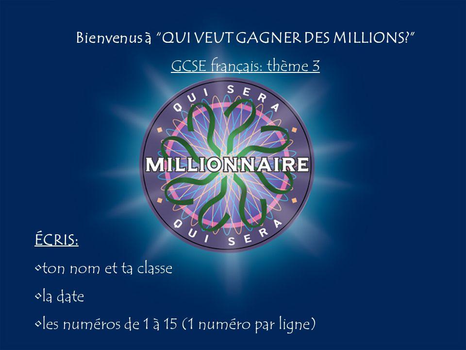 A:B: D:C: Bienvenus à QUI VEUT GAGNER DES MILLIONS? GCSE français: thème 3 ÉCRIS: ton nom et ta classe la date les numéros de 1 à 15 (1 numéro par lig