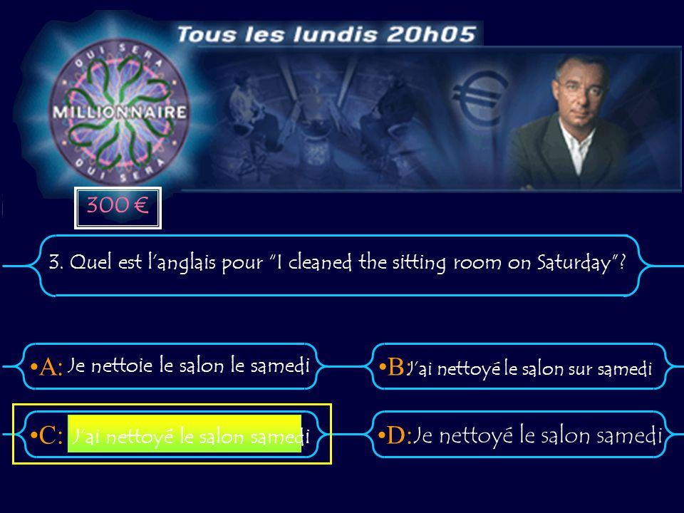 A:B: D:C: 3. Quel est langlais pour I cleaned the sitting room on Saturday? Je nettoie le salon le samedi Jai nettoyé le salon sur samedi Je nettoyé l