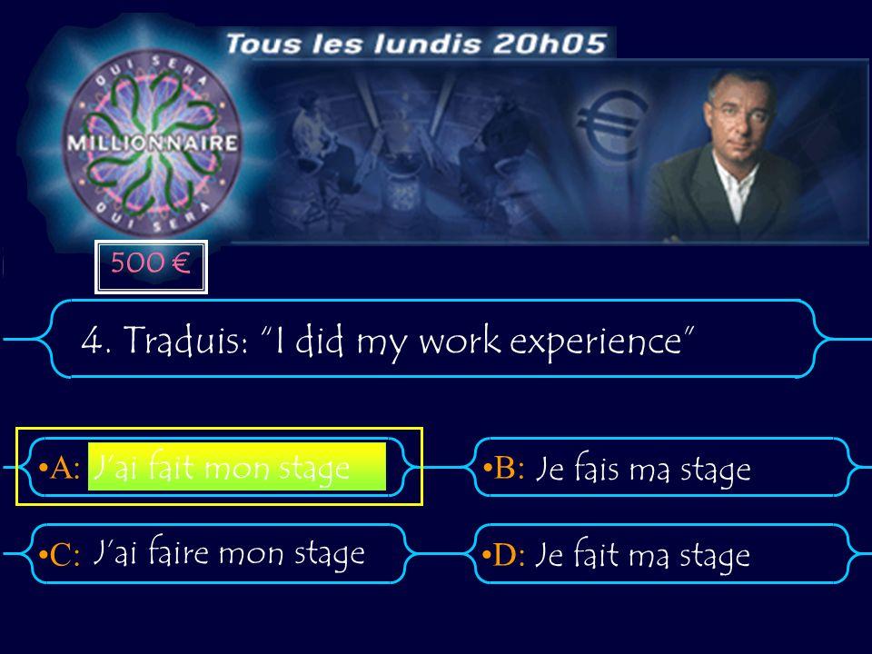 A:B: D:C: 4. Traduis: I did my work experience Jai faire mon stage Je fait ma stage Jai fait mon stage Je fais ma stage 500