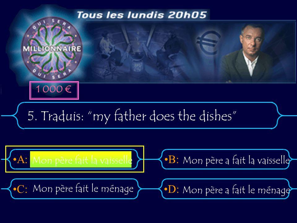 A:B: D:C: 5. Traduis: my father does the dishes Mon père a fait le ménage Mon père fait la vaisselle Mon père a fait la vaisselle Mon père fait le mén