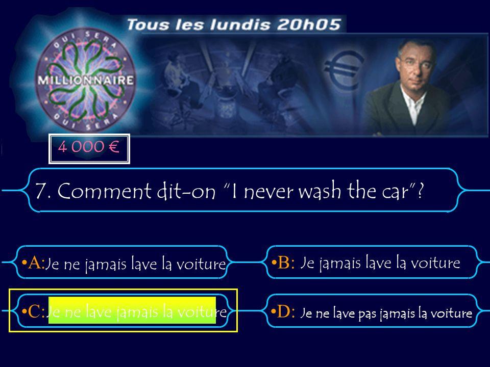 A:B: D:C: 7. Comment dit-on I never wash the car? Je ne jamais lave la voiture Je jamais lave la voiture Je ne lave pas jamais la voiture Je ne lave j