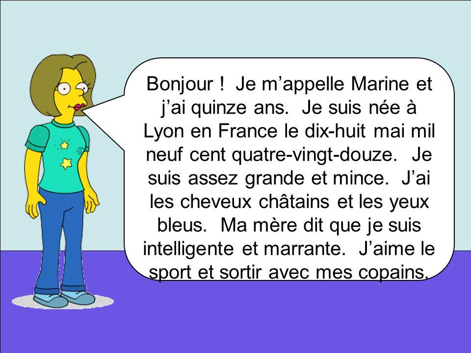 Bonjour ! Je mappelle Marine et jai quinze ans. Je suis née à Lyon en France le dix-huit mai mil neuf cent quatre-vingt-douze. Je suis assez grande et