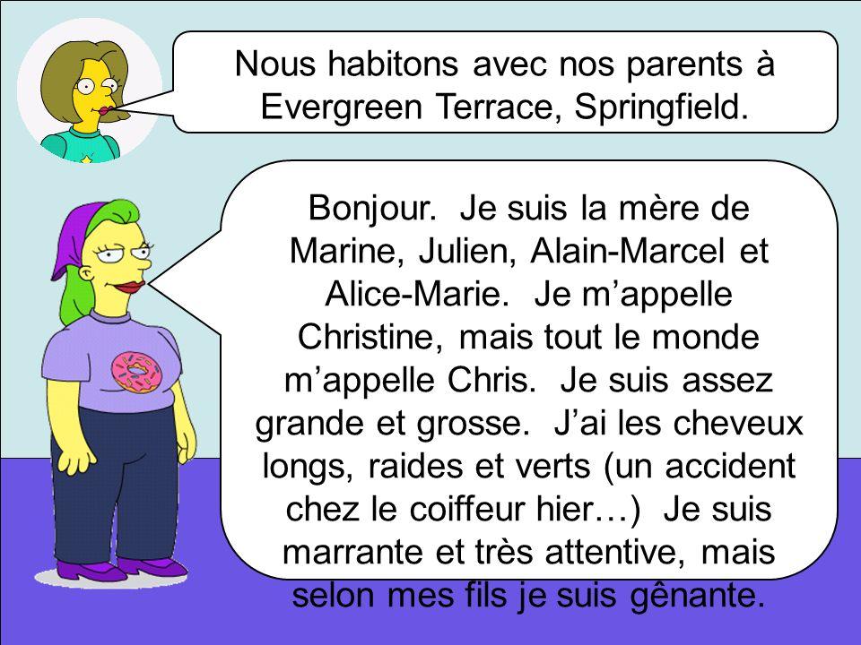 Nous habitons avec nos parents à Evergreen Terrace, Springfield. Bonjour. Je suis la mère de Marine, Julien, Alain-Marcel et Alice-Marie. Je mappelle