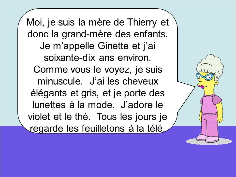 Moi, je suis la mère de Thierry et donc la grand-mère des enfants. Je mappelle Ginette et jai soixante-dix ans environ. Comme vous le voyez, je suis m