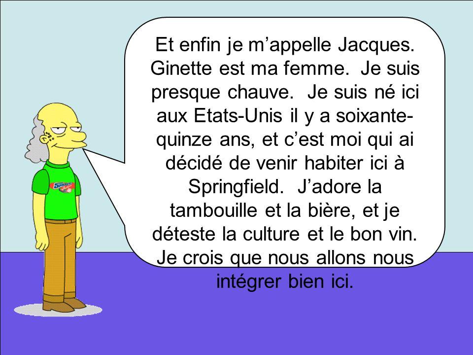 Et enfin je mappelle Jacques. Ginette est ma femme. Je suis presque chauve. Je suis né ici aux Etats-Unis il y a soixante- quinze ans, et cest moi qui
