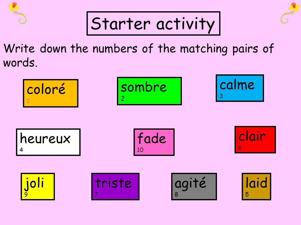 coloré 1 fade 10 agité 8 calme 3 heureux 4 triste 7 clair 6 sombre 2 Write down the numbers of the matching pairs of words. joli 9 laid 5 Starter acti