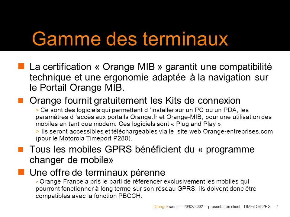 OrangeFrance – 20/02/2002 – présentation client - DME/DMD/PG, version, auteur, service, confidentialité - 8 Terminaux GPRS « labellisés Orange » Pour être labellisé « Orange », un terminal GPRS doit remplir les critères suivants : Permettre la réception dun appel voix entrant lors d une session GPRS (sans couper la transmission GPRS) (mobiles classe B) Contenir les paramètres des portails Orange pour la navigation Wap GPRS Sattacher par défaut au réseau GPRS (sans manipulation préalable) Afficher la connexion en mode GPRS Proposer à l utilisateur un back up GSM data en cas d indisponibilité du réseau GPRS (avec le choix daccepter ou de refuser)