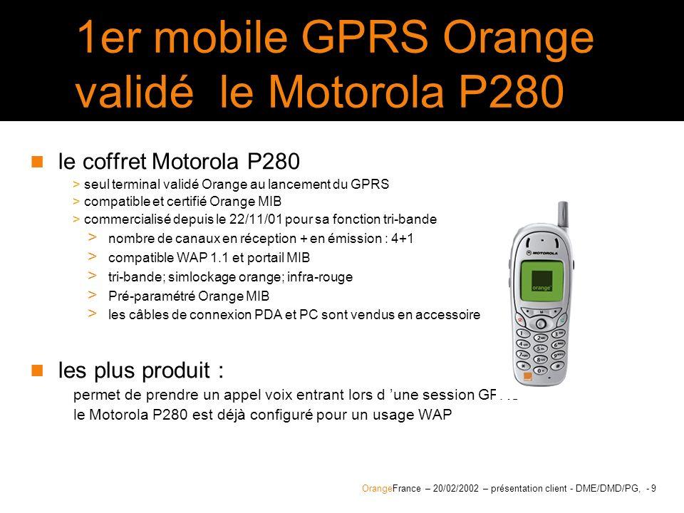 OrangeFrance – 20/02/2002 – présentation client - DME/DMD/PG, - 10 Utilisation du Motorola P280 comme modem Pour utiliser votre mobile en modem avec un PDA ou un PC Orange fournit les kits de connexion pour linstallation automatique des paramètres GPRS > Compatibilité du kit pour PC > port série : W95, W98, W98se, NT4, W2000, > connexion IrDa : W98, W98se, Millenium > connexion USB : W98se, 2000, millenium > Compatibilité du kit pour PDA > Palm OS Version supérieure ou égale à la 3.3 > Pocket PC pour W CE 3.0 le KIT est accessible depuis > le site Orange-entreprises.com