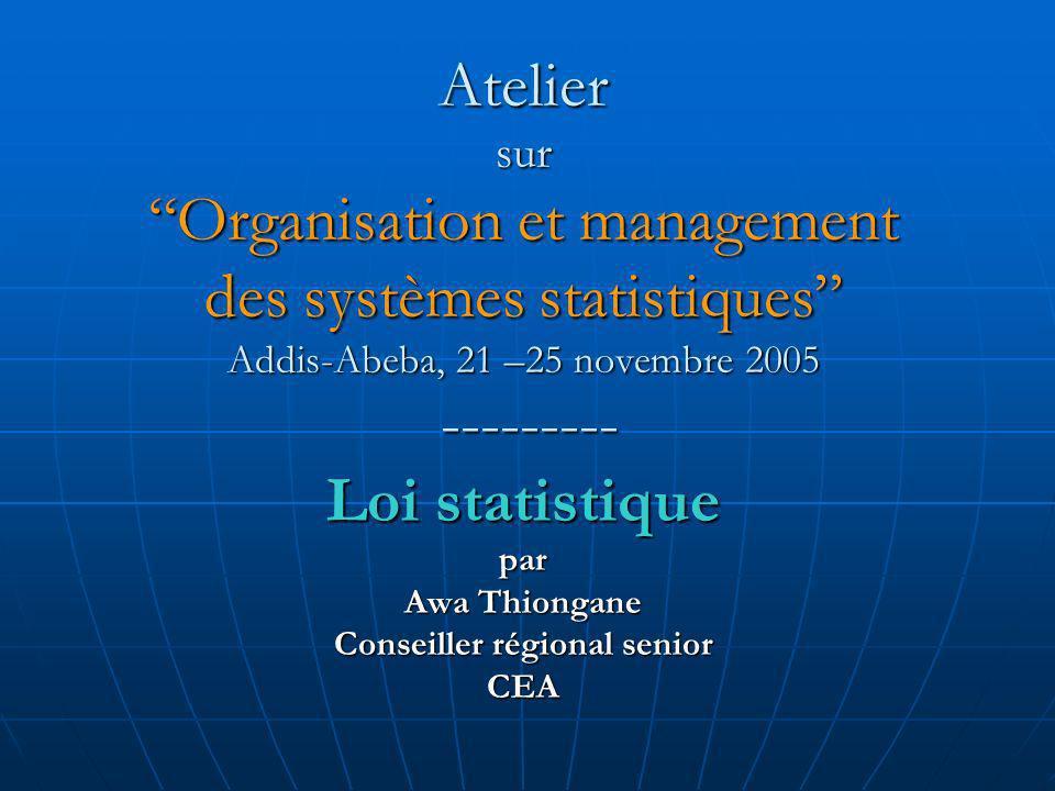 Atelier sur Organisation et management des systèmes statistiques Addis-Abeba, 21 –25 novembre 2005 --------- Loi statistique par Awa Thiongane Conseiller régional senior CEA