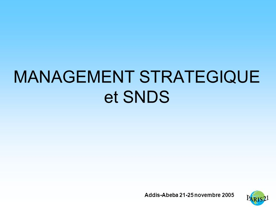 Addis-Abeba 21-25 novembre 2005 MANAGEMENT STRATEGIQUE et SNDS