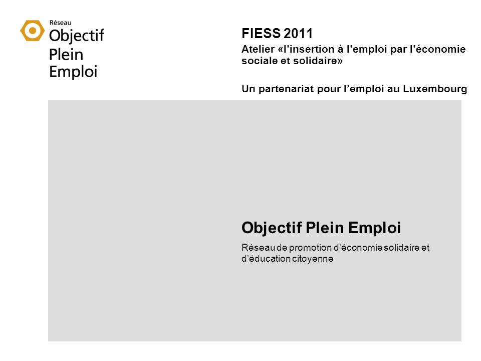 FIESS 2011 Atelier «linsertion à lemploi par léconomie sociale et solidaire» Un partenariat pour lemploi au Luxembourg Objectif Plein Emploi Réseau de promotion déconomie solidaire et déducation citoyenne