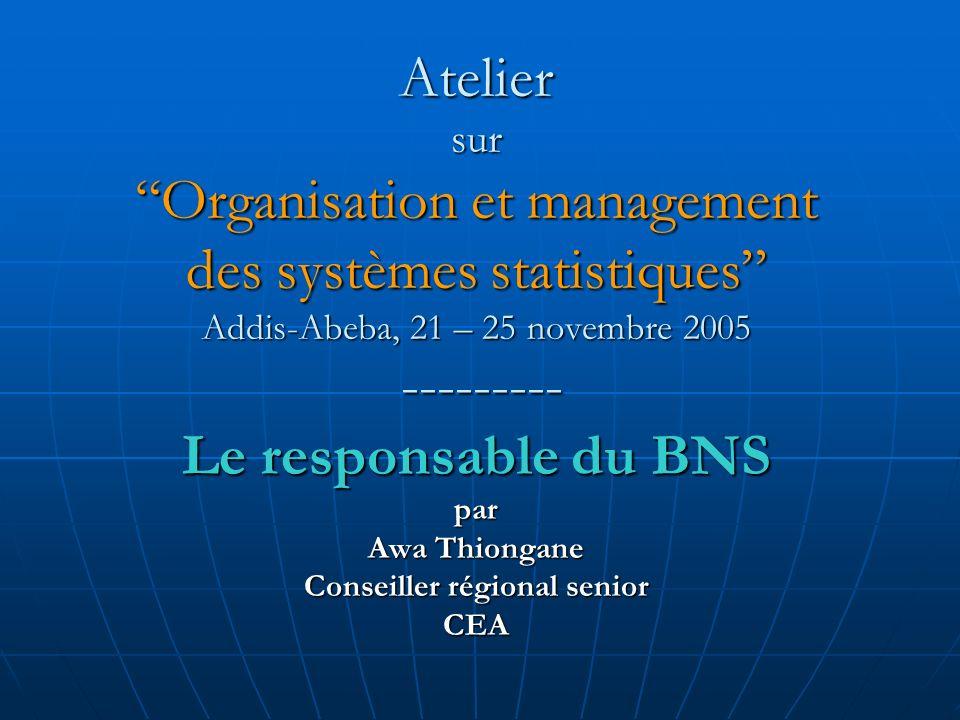 Atelier sur Organisation et management des systèmes statistiques Addis-Abeba, 21 – 25 novembre 2005 --------- Le responsable du BNS par Awa Thiongane Conseiller régional senior CEA