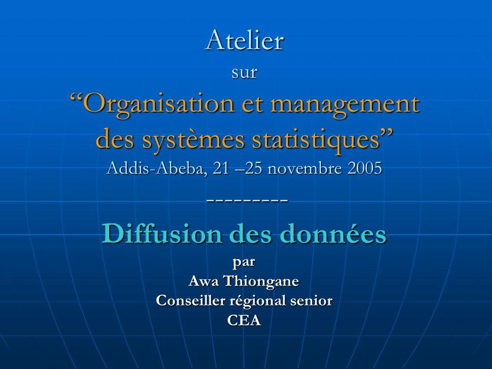 Atelier surOrganisation et management des systèmes statistiques Addis-Abeba, 21 –25 novembre 2005 --------- Diffusion des données par Awa Thiongane Conseiller régional senior CEA