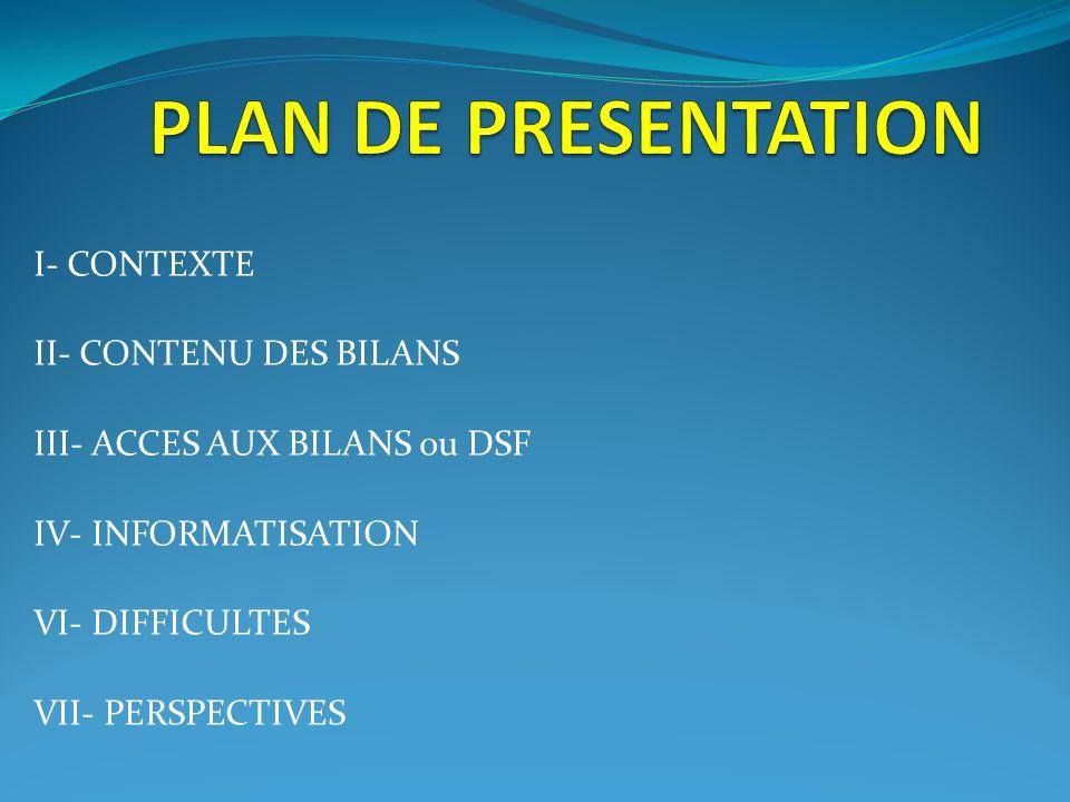 I- CONTEXTE II- CONTENU DES BILANS III- ACCES AUX BILANS ou DSF IV- INFORMATISATION VI- DIFFICULTES VII- PERSPECTIVES
