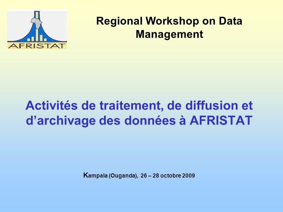 Activités de traitement, de diffusion et darchivage des données à AFRISTAT K ampala (Ouganda), 26 – 28 octobre 2009 Regional Workshop on Data Management