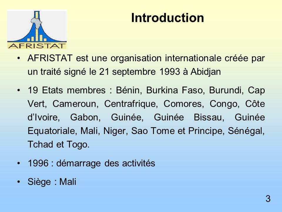 Introduction AFRISTAT est une organisation internationale créée par un traité signé le 21 septembre 1993 à Abidjan 19 Etats membres : Bénin, Burkina Faso, Burundi, Cap Vert, Cameroun, Centrafrique, Comores, Congo, Côte dIvoire, Gabon, Guinée, Guinée Bissau, Guinée Equatoriale, Mali, Niger, Sao Tome et Principe, Sénégal, Tchad et Togo.
