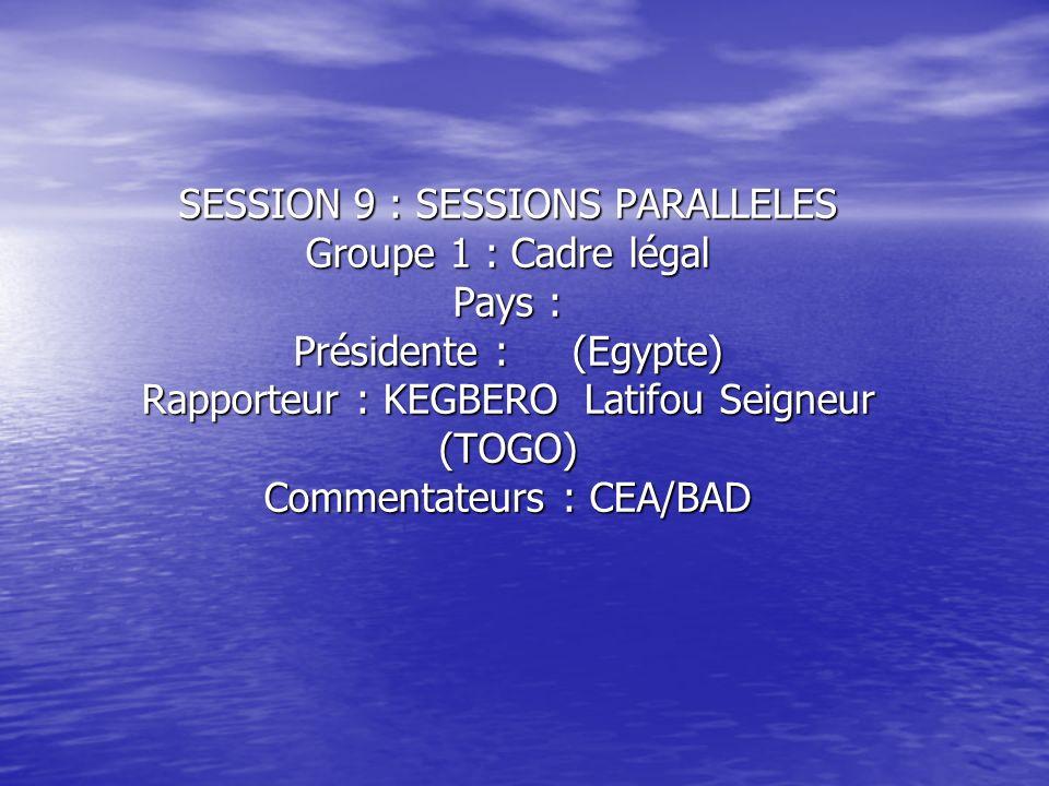 SESSION 9 : SESSIONS PARALLELES Groupe 1 : Cadre légal Pays : Présidente : (Egypte) Rapporteur : KEGBERO Latifou Seigneur (TOGO) Commentateurs : CEA/B