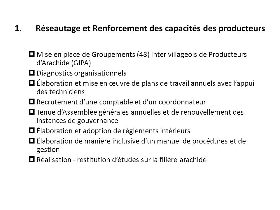 1.Réseautage et Renforcement des capacités des producteurs Mise en place de Groupements (48) Inter villageois de Producteurs dArachide (GIPA) Diagnost