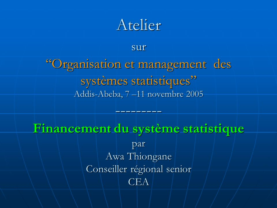 Atelier surOrganisation et management des systèmes statistiques Addis-Abeba, 7 –11 novembre 2005 --------- Financement du système statistique par Awa Thiongane Conseiller régional senior CEA