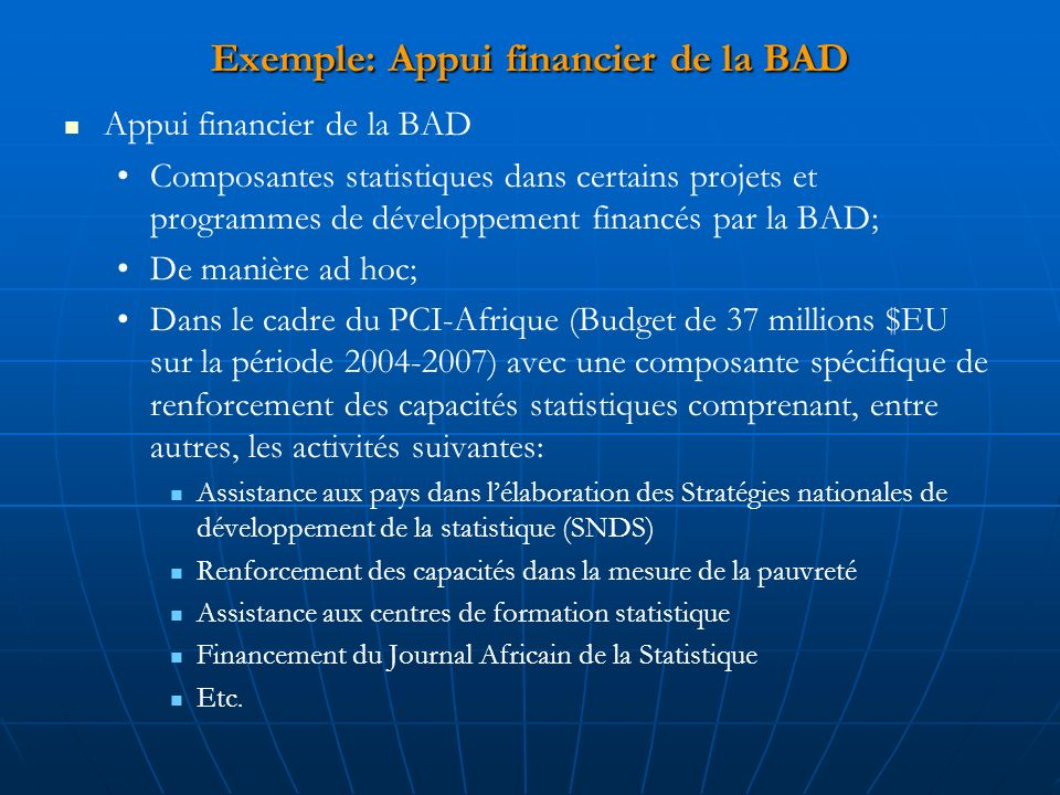 Exemple: Appui financier de la BAD Appui financier de la BAD Composantes statistiques dans certains projets et programmes de développement financés par la BAD; De manière ad hoc; Dans le cadre du PCI-Afrique (Budget de 37 millions $EU sur la période 2004-2007) avec une composante spécifique de renforcement des capacités statistiques comprenant, entre autres, les activités suivantes: Assistance aux pays dans lélaboration des Stratégies nationales de développement de la statistique (SNDS) Renforcement des capacités dans la mesure de la pauvreté Assistance aux centres de formation statistique Financement du Journal Africain de la Statistique Etc.