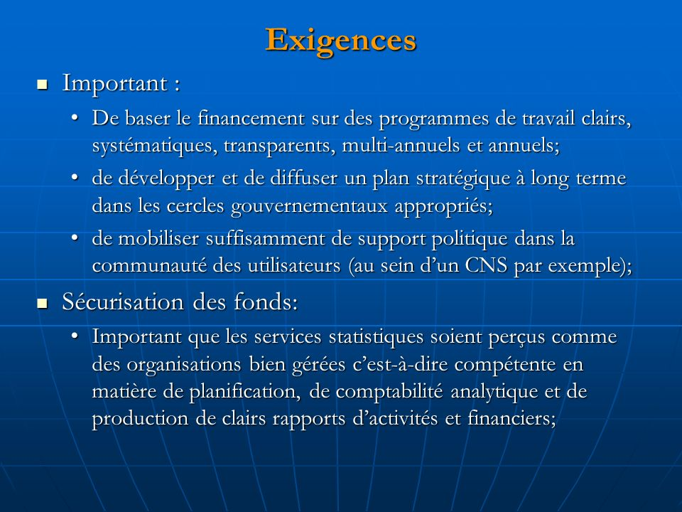 Exigences Important : Important : De baser le financement sur des programmes de travail clairs, systématiques, transparents, multi-annuels et annuels;De baser le financement sur des programmes de travail clairs, systématiques, transparents, multi-annuels et annuels; de développer et de diffuser un plan stratégique à long terme dans les cercles gouvernementaux appropriés;de développer et de diffuser un plan stratégique à long terme dans les cercles gouvernementaux appropriés; de mobiliser suffisamment de support politique dans la communauté des utilisateurs (au sein dun CNS par exemple);de mobiliser suffisamment de support politique dans la communauté des utilisateurs (au sein dun CNS par exemple); Sécurisation des fonds: Sécurisation des fonds: Important que les services statistiques soient perçus comme des organisations bien gérées cest-à-dire compétente en matière de planification, de comptabilité analytique et de production de clairs rapports dactivités et financiers;Important que les services statistiques soient perçus comme des organisations bien gérées cest-à-dire compétente en matière de planification, de comptabilité analytique et de production de clairs rapports dactivités et financiers;