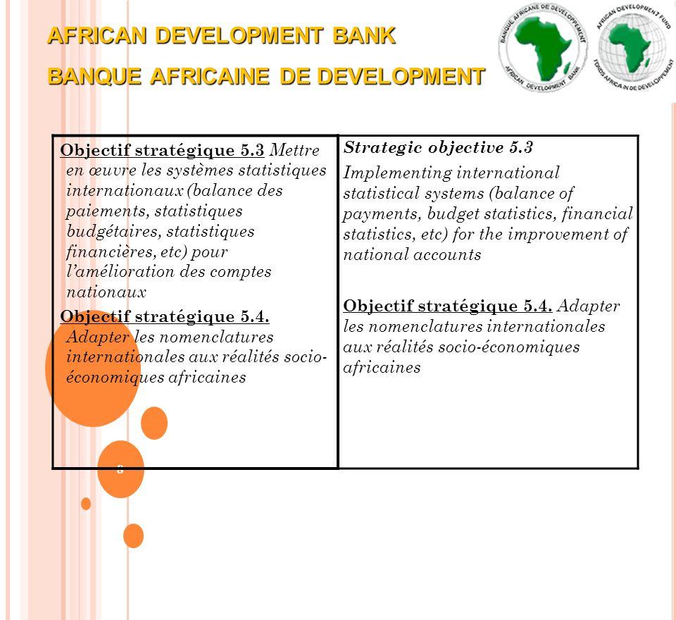 AFRICAN DEVELOPMENT BANK BANQUE AFRICAINE DE DEVELOPMENT 8 Objectif stratégique 5.3 Mettre en œuvre les systèmes statistiques internationaux (balance