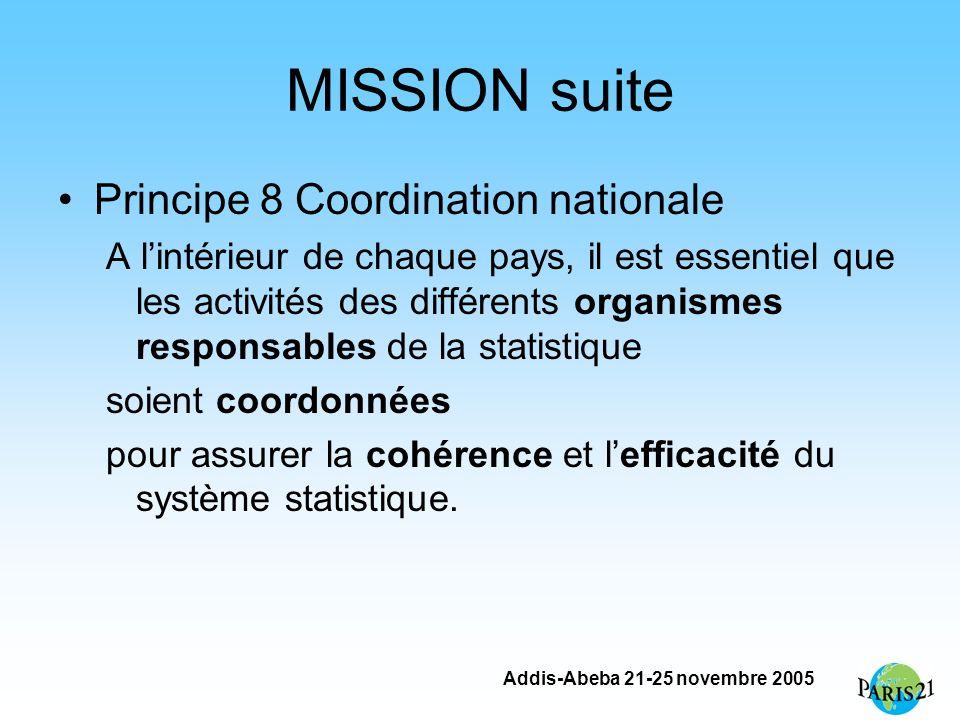 Addis-Abeba 21-25 novembre 2005 MISSION suite Principe 8 Coordination nationale A lintérieur de chaque pays, il est essentiel que les activités des différents organismes responsables de la statistique soient coordonnées pour assurer la cohérence et lefficacité du système statistique.