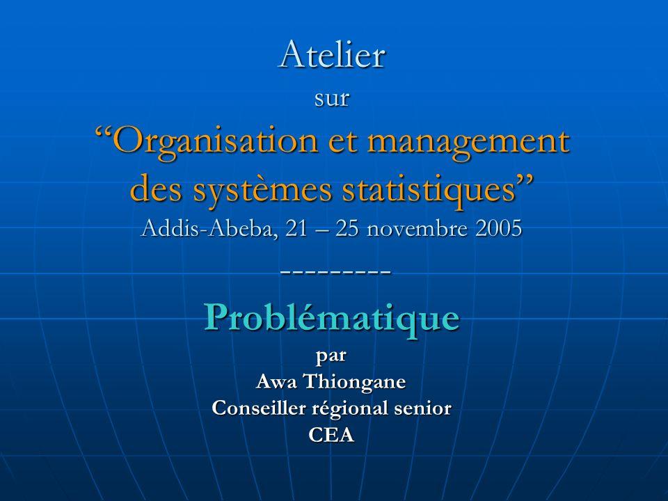 Atelier sur Organisation et management des systèmes statistiques Addis-Abeba, 21 – 25 novembre 2005 --------- Problématique par Awa Thiongane Conseiller régional senior CEA
