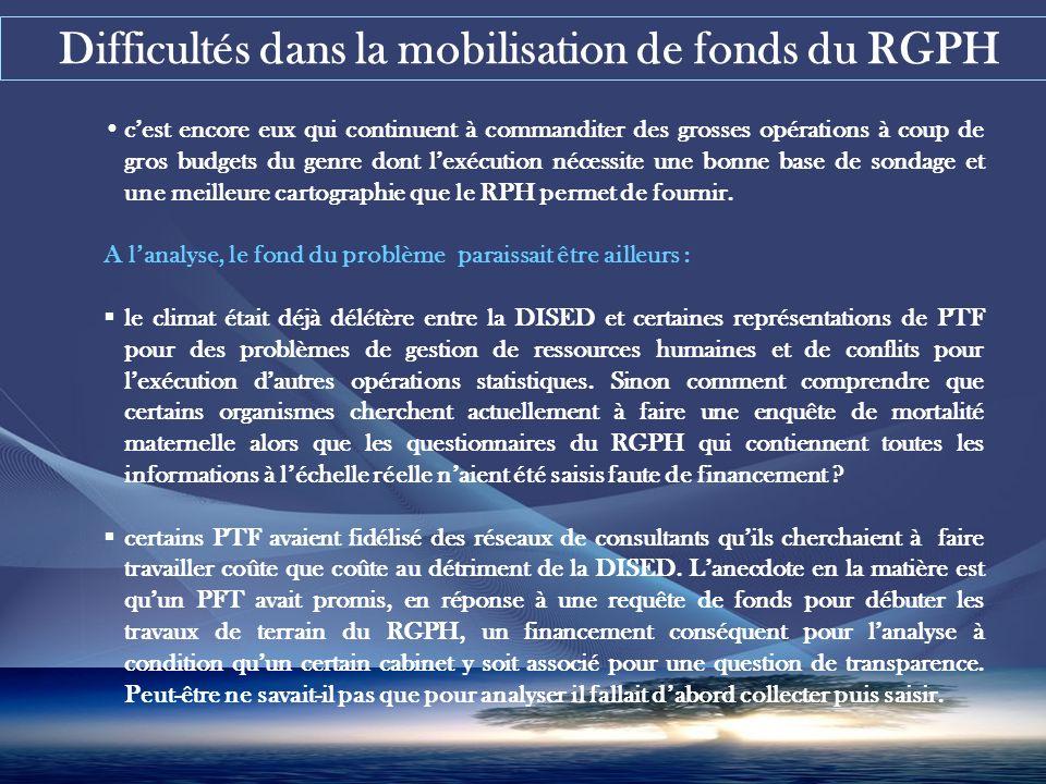 Difficultés dans la mobilisation de fonds du RGPH cest encore eux qui continuent à commanditer des grosses opérations à coup de gros budgets du genre dont lexécution nécessite une bonne base de sondage et une meilleure cartographie que le RPH permet de fournir.