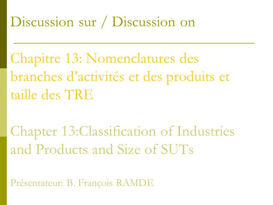 Discussion sur / Discussion on Chapitre 13: Nomenclatures des branches dactivités et des produits et taille des TRE Chapter 13:Classification of Industries and Products and Size of SUTs Présentateur: B.
