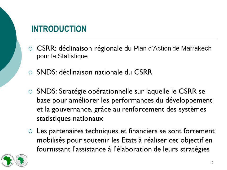 2 INTRODUCTION CSRR: déclinaison régionale du Plan dAction de Marrakech pour la Statistique SNDS: déclinaison nationale du CSRR SNDS: Stratégie opérationnelle sur laquelle le CSRR se base pour améliorer les performances du développement et la gouvernance, grâce au renforcement des systèmes statistiques nationaux Les partenaires techniques et financiers se sont fortement mobilisés pour soutenir les Etats à réaliser cet objectif en fournissant lassistance à lélaboration de leurs stratégies