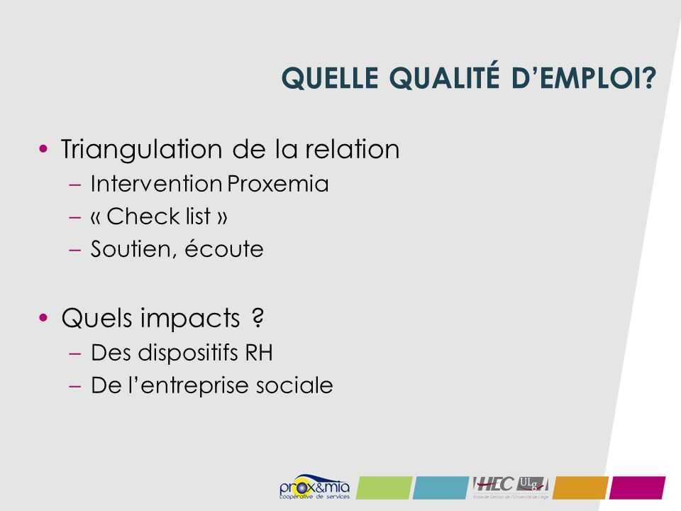 QUELLE QUALITÉ DEMPLOI? Triangulation de la relation –Intervention Proxemia –« Check list » –Soutien, écoute Quels impacts ? –Des dispositifs RH –De l