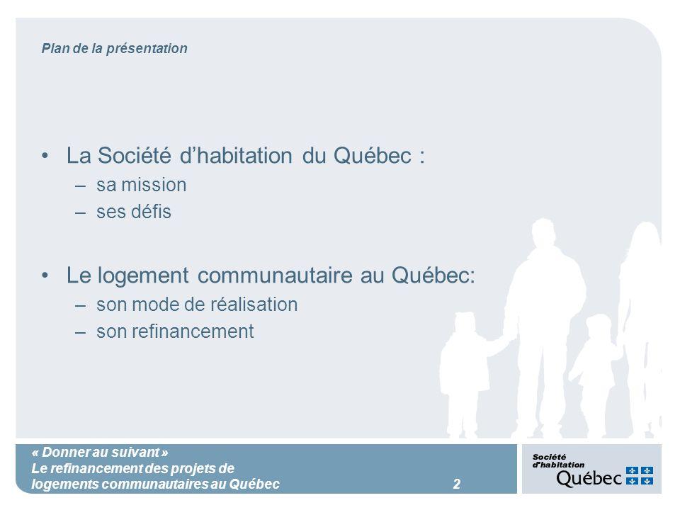« Donner au suivant » Le refinancement des projets de logements communautaires au Québec 2 Plan de la présentation La Société dhabitation du Québec : –sa mission –ses défis Le logement communautaire au Québec: –son mode de réalisation –son refinancement