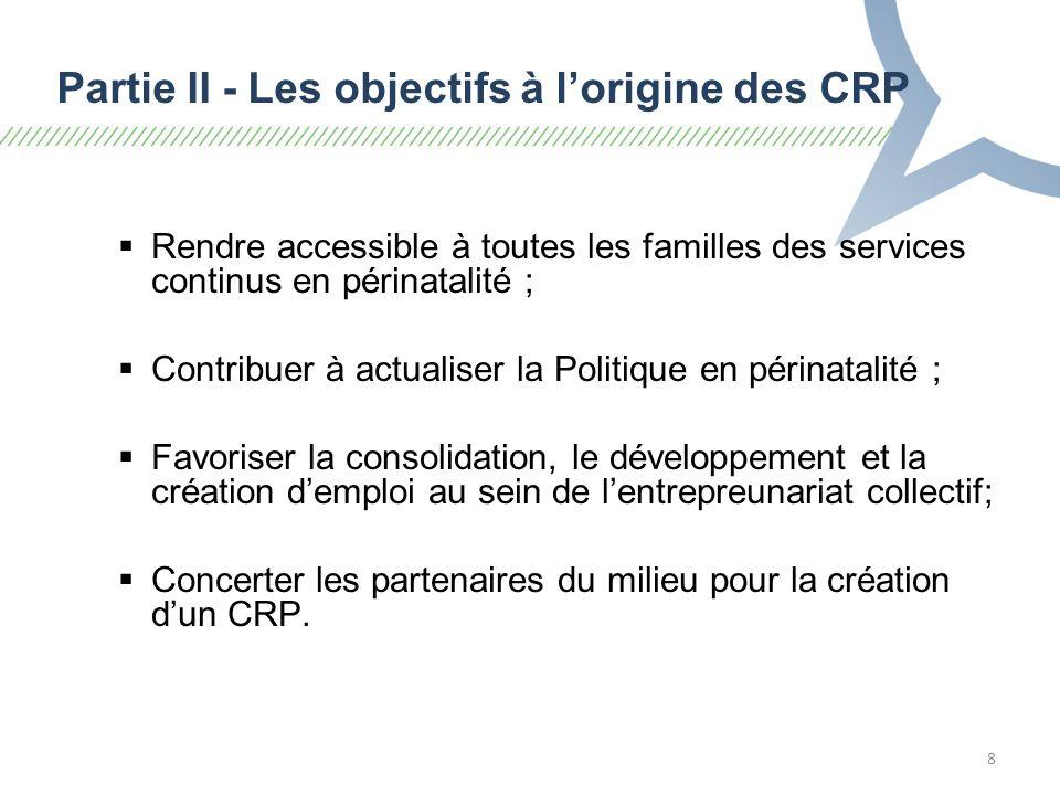 8 Partie II - Les objectifs à lorigine des CRP Rendre accessible à toutes les familles des services continus en périnatalité ; Contribuer à actualiser la Politique en périnatalité ; Favoriser la consolidation, le développement et la création demploi au sein de lentrepreunariat collectif; Concerter les partenaires du milieu pour la création dun CRP.