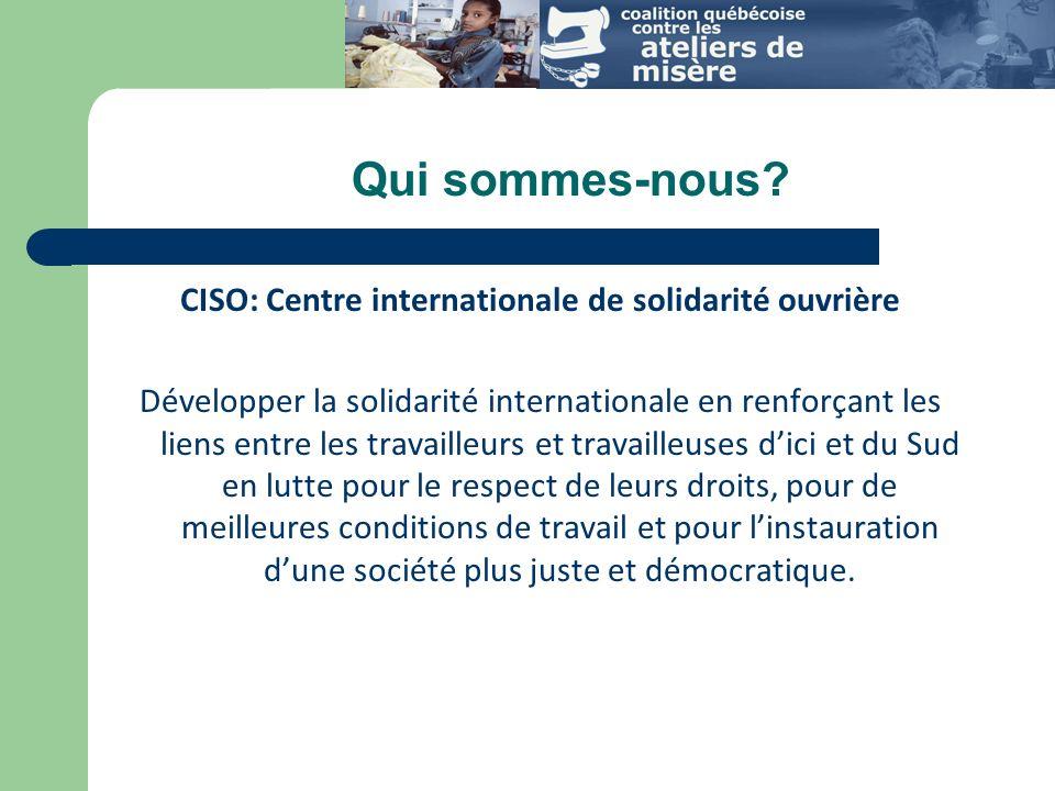 CISO: Centre internationale de solidarité ouvrière Développer la solidarité internationale en renforçant les liens entre les travailleurs et travailleuses dici et du Sud en lutte pour le respect de leurs droits, pour de meilleures conditions de travail et pour linstauration dune société plus juste et démocratique.