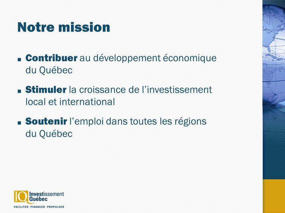 Notre mission Contribuer au développement économique du Québec Stimuler la croissance de linvestissement local et international Soutenir lemploi dans toutes les régions du Québec