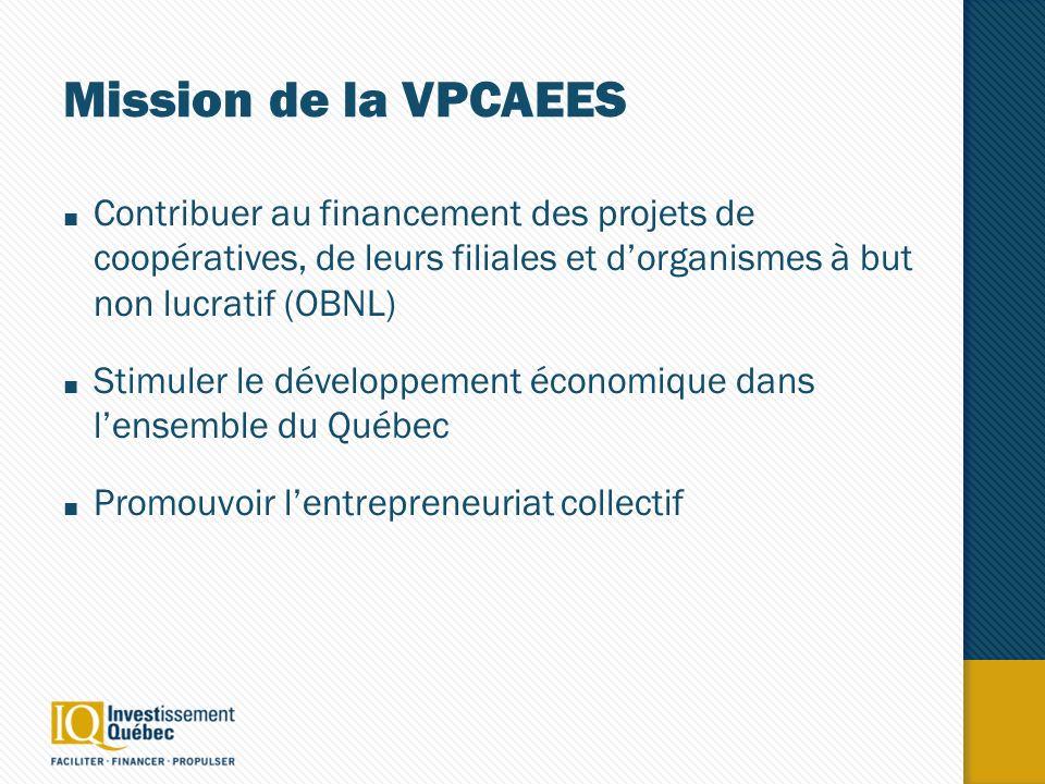Mission de la VPCAEES Contribuer au financement des projets de coopératives, de leurs filiales et dorganismes à but non lucratif (OBNL) Stimuler le développement économique dans lensemble du Québec Promouvoir lentrepreneuriat collectif