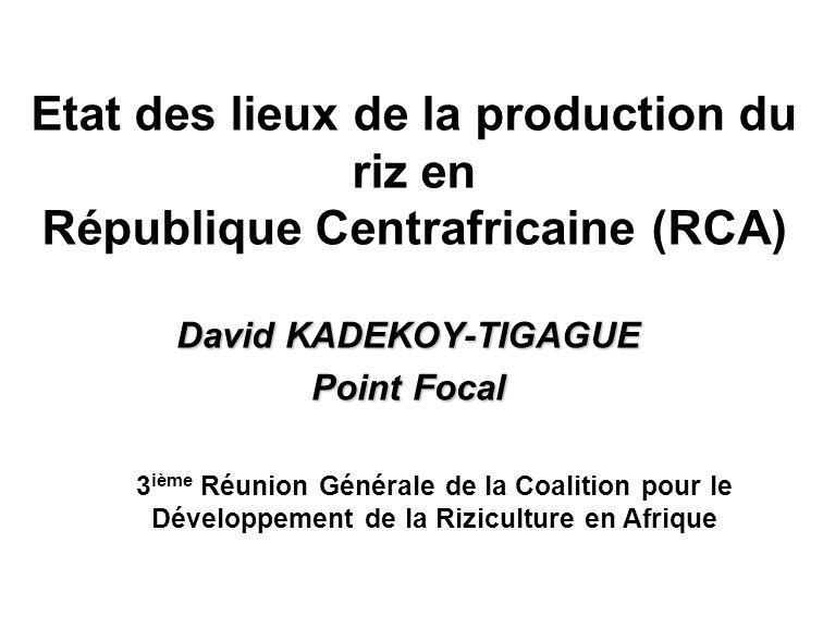 Etat des lieux de la production du riz en République Centrafricaine (RCA) David KADEKOY-TIGAGUE Point Focal 3 ième Réunion Générale de la Coalition po