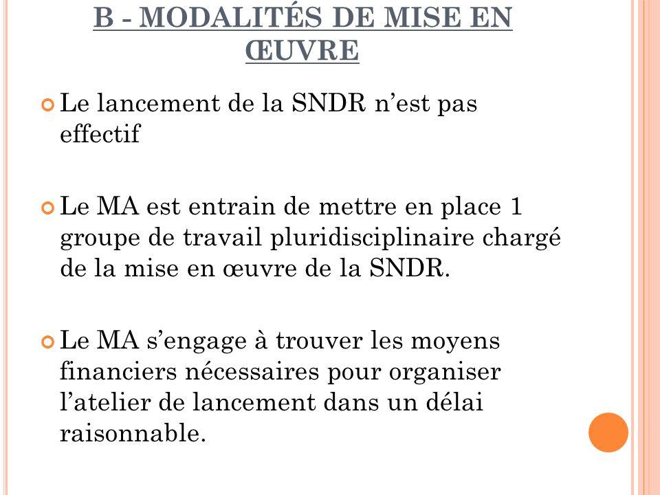 B - MODALITÉS DE MISE EN ŒUVRE Le lancement de la SNDR nest pas effectif Le MA est entrain de mettre en place 1 groupe de travail pluridisciplinaire c